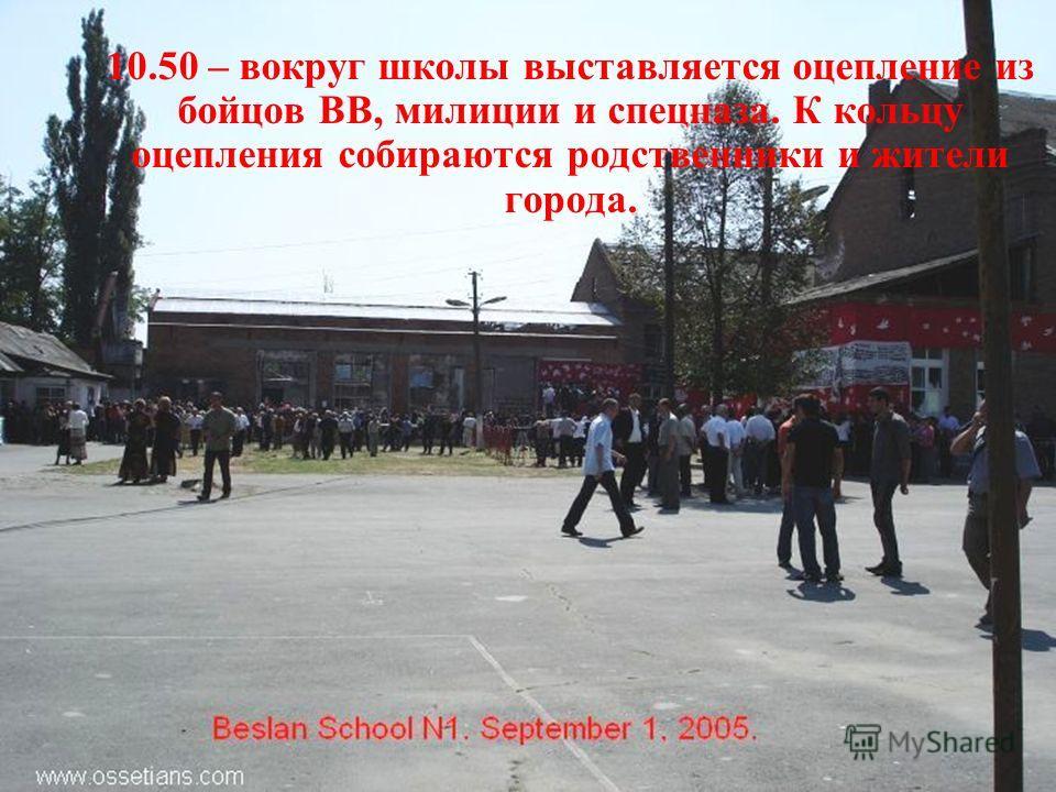 10.50 – вокруг школы выставляется оцепление из бойцов ВВ, милиции и спецназа. К кольцу оцепления собираются родственники и жители города.