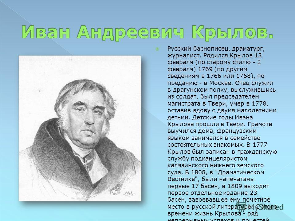 Русский баснописец, драматург, журналист. Родился Крылов 13 февраля (по старому стилю - 2 февраля) 1769 (по другим сведениям в 1766 или 1768), по преданию - в Москве. Отец служил в драгунском полку, выслужившись из солдат, был председателем магистрат