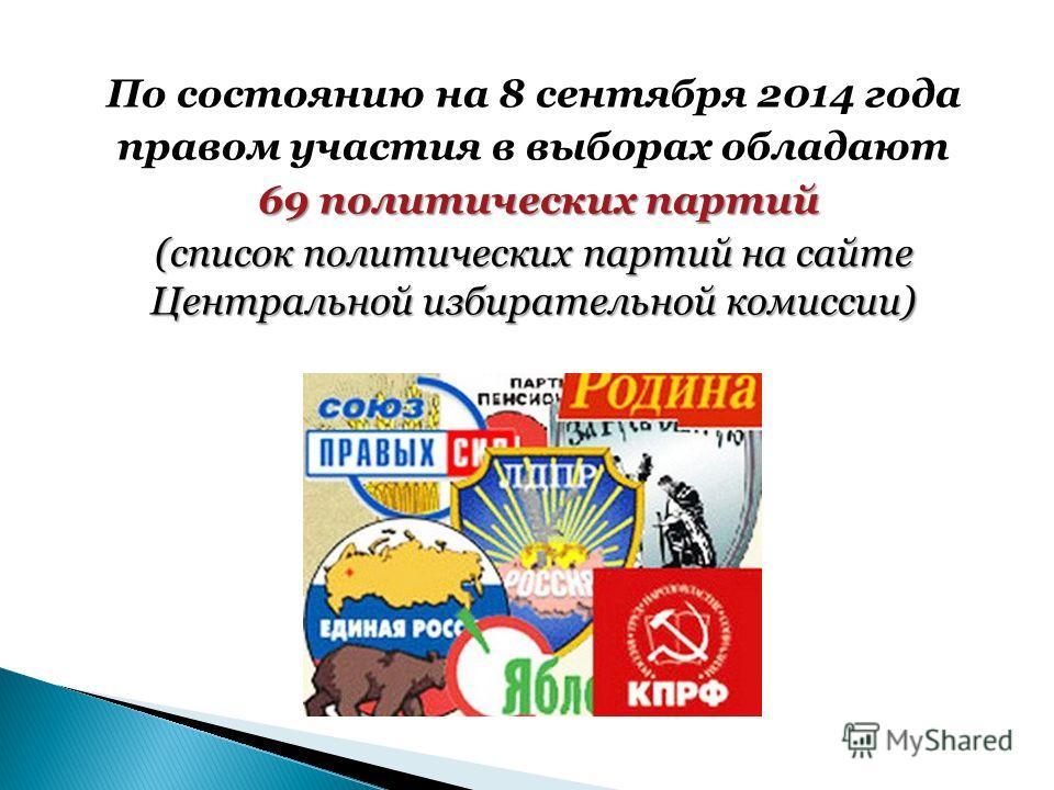 По состоянию на 8 сентября 2014 года правом участия в выборах обладают 69 политических партий (список политических партий на сайте Центральной избирательной комиссии)