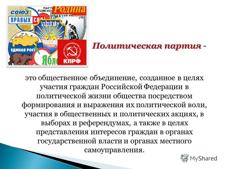 Политическая партия Политическая партия - это общественное объединение, созданное в целях участия граждан Российской Федерации в политической жизни общества посредством формирования и выражения их политической воли, участия в общественных и политичес