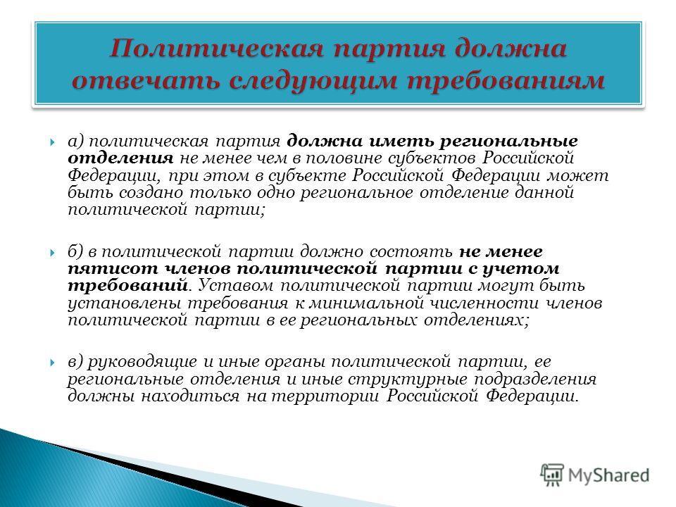 а) политическая партия должна иметь региональные отделения не менее чем в половине субъектов Российской Федерации, при этом в субъекте Российской Федерации может быть создано только одно региональное отделение данной политической партии; б) в политич