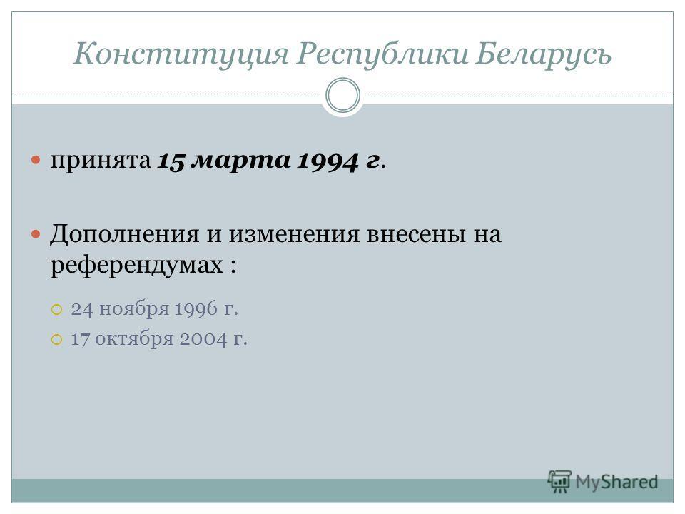 Конституция Республики Беларусь принята 15 марта 1994 г. Дополнения и изменения внесены на референдумах : 24 ноября 1996 г. 17 октября 2004 г.