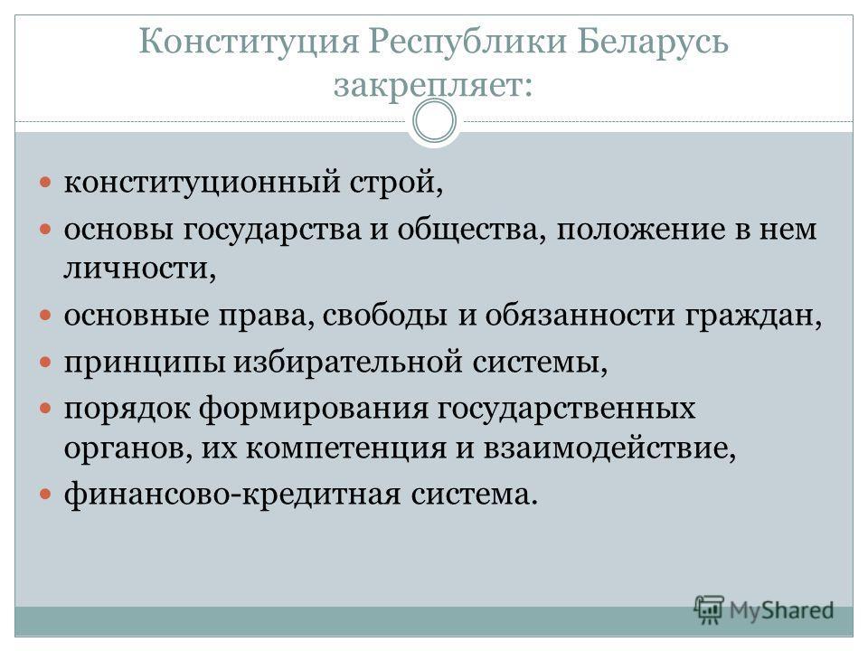 Конституция Республики Беларусь закрепляет: конституционный строй, основы государства и общества, положение в нем личности, основные права, свободы и обязанности граждан, принципы избирательной системы, порядок формирования государственных органов, и