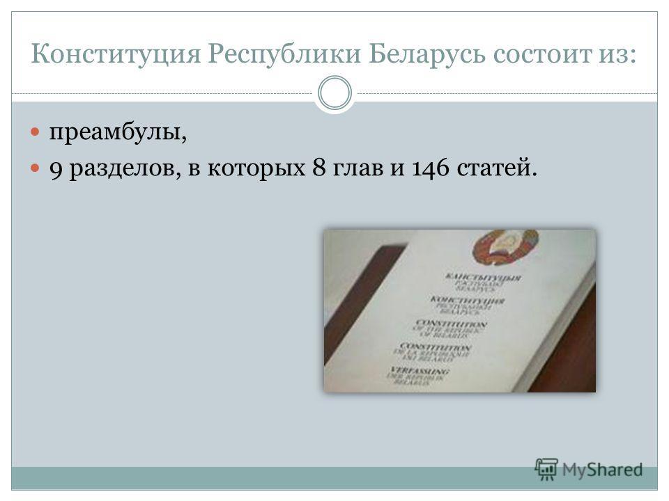 Конституция Республики Беларусь состоит из: преамбулы, 9 разделов, в которых 8 глав и 146 статей.