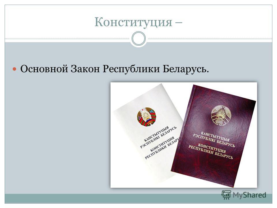 Конституция – Основной Закон Республики Беларусь.