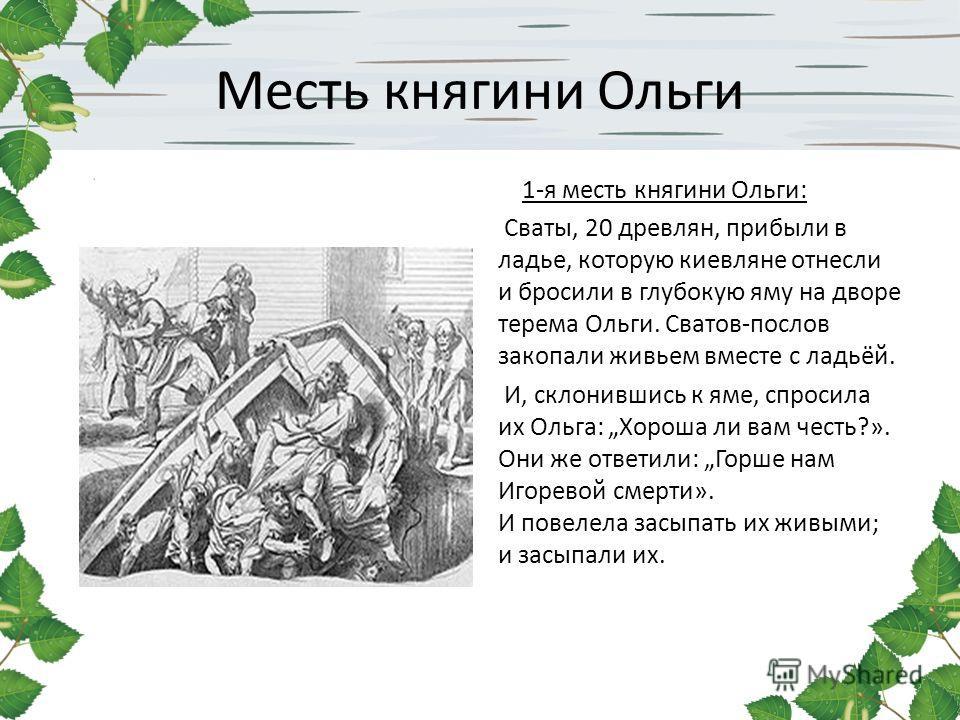 Месть княгини Ольги 1-я месть княгини Ольги: Сваты, 20 древлян, прибыли в ладье, которую киевляне отнесли и бросили в глубокую яму на дворе терема Ольги. Сватов-послов закопали живьем вместе с ладьёй. И, склонившись к яме, спросила их Ольга: Хороша л