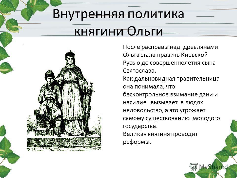 Внутренняя политика княгини Ольги После расправы над древлянами Ольга стала править Киевской Русью до совершеннолетия сына Святослава. Как дальновидная правительница она понимала, что бесконтрольное взимание дани и насилие вызывает в людях недовольст
