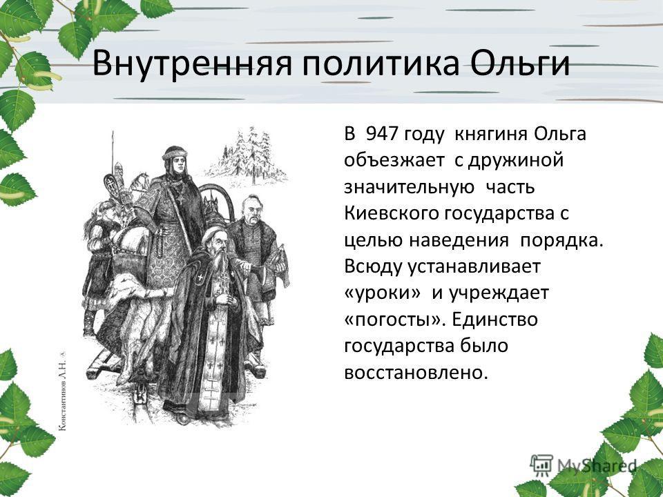 Внутренняя политика Ольги В 947 году княгиня Ольга объезжает с дружиной значительную часть Киевского государства с целью наведения порядка. Всюду устанавливает «уроки» и учреждает «погосты». Единство государства было восстановлено.