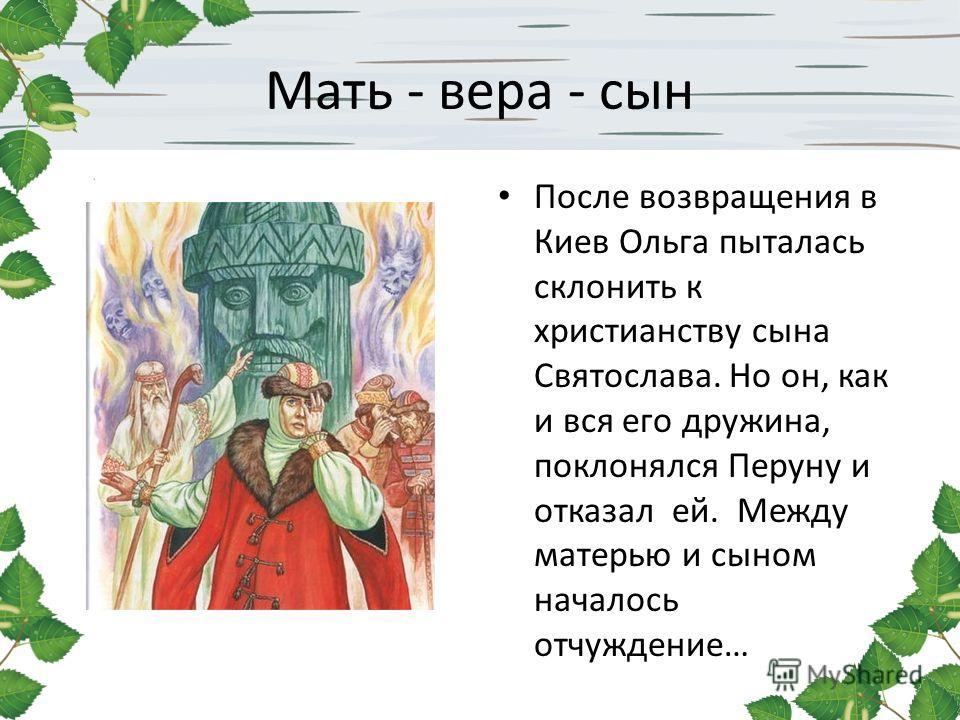 Мать - вера - сын После возвращения в Киев Ольга пыталась склонить к христианству сына Святослава. Но он, как и вся его дружина, поклонялся Перуну и отказал ей. Между матерью и сыном началось отчуждение…