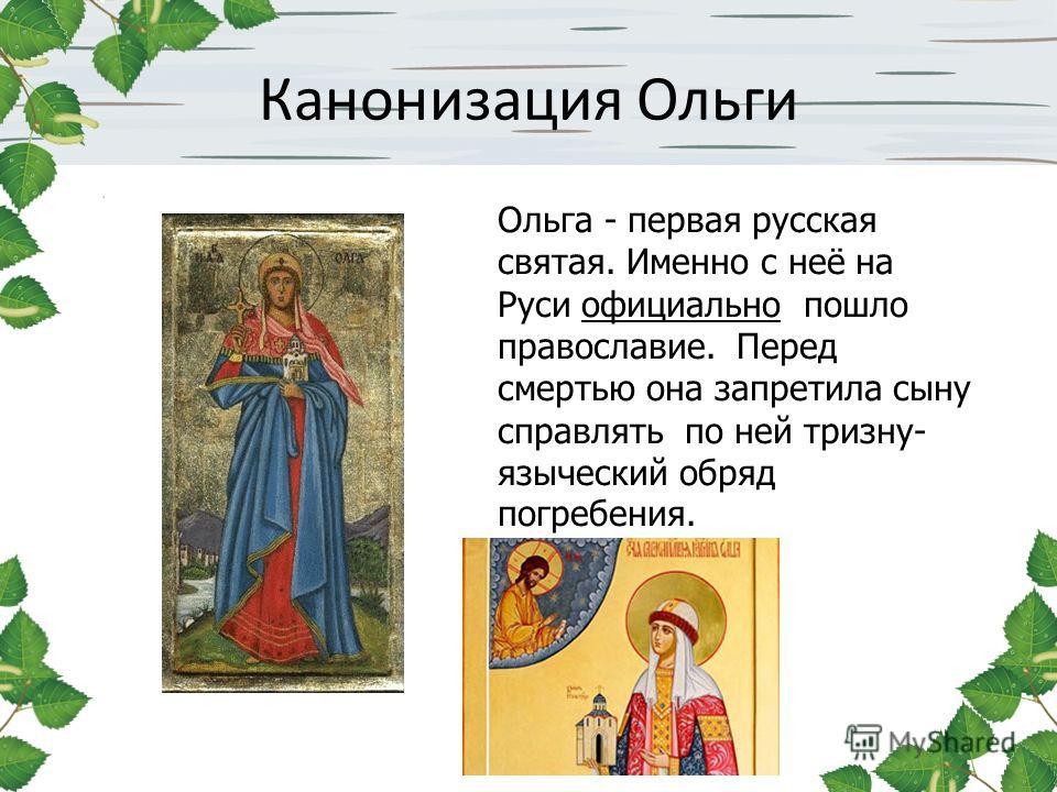 Канонизация Ольги Ольга - первая русская святая. Именно с неё на Руси официально пошло православие. Перед смертью она запретила сыну справлять по ней тризну- языческий обряд погребения.