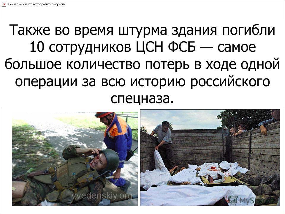 Также во время штурма здания погибли 10 сотрудников ЦСН ФСБ самое большое количество потерь в ходе одной операции за всю историю российского спецназа.