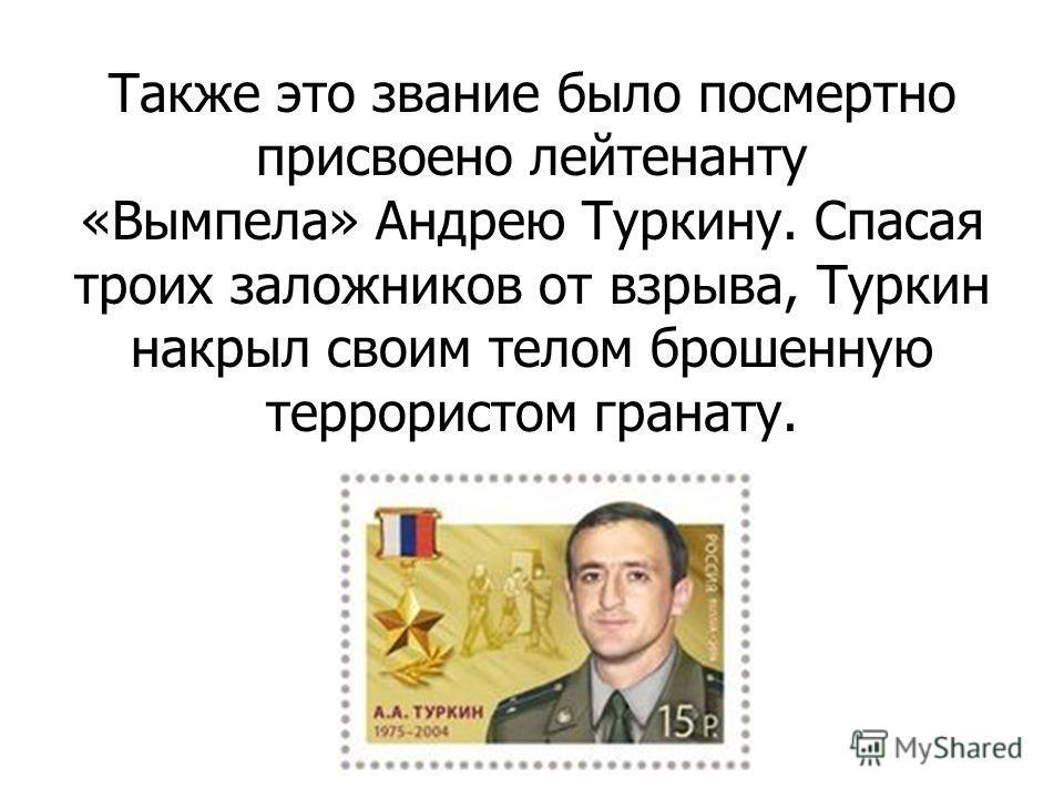 Также это звание было посмертно присвоено лейтенанту «Вымпела» Андрею Туркину. Спасая троих заложников от взрыва, Туркин накрыл своим телом брошенную террористом гранату.