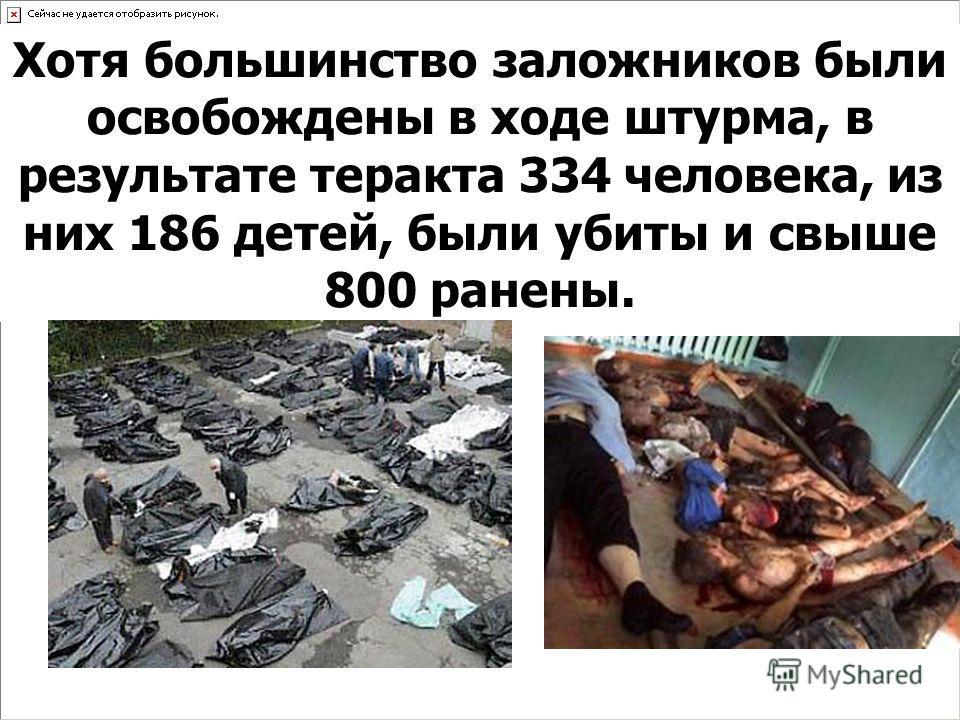 Хотя большинство заложников были освобождены в ходе штурма, в результате теракта 334 человека, из них 186 детей, были убиты и свыше 800 ранены.