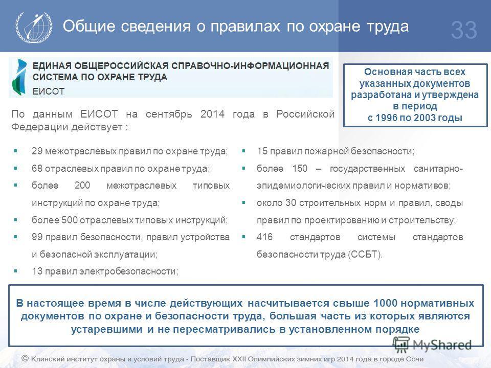Общие сведения о правилах по охране труда 33 По данным ЕИСОТ на сентябрь 2014 года в Российской Федерации действует : 29 межотраслевых правил по охране труда; 68 отраслевых правил по охране труда; более 200 межотраслевых типовых инструкций по охране