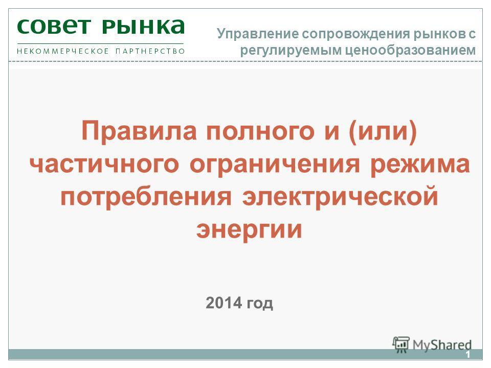 Управление сопровождения рынков с регулируемым ценообразованием Правила полного и (или) частичного ограничения режима потребления электрической энергии 1 2014 год