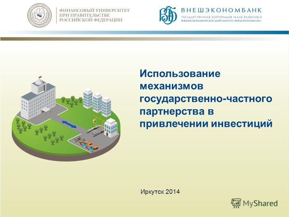 Использование механизмов государственно-частного партнерства в привлечении инвестиций Иркутск 2014
