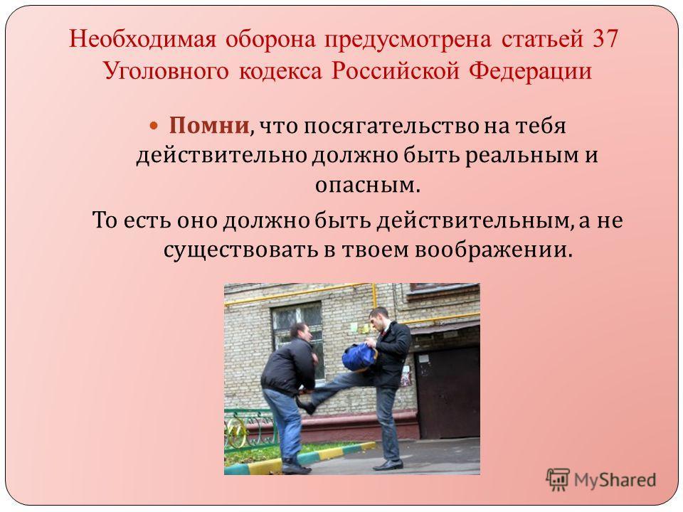 Необходимая оборона предусмотрена статьей 37 Уголовного кодекса Российской Федерации Помни, что посягательство на тебя действительно должно быть реальным и опасным. То есть оно должно быть действительным, а не существовать в твоем воображении.
