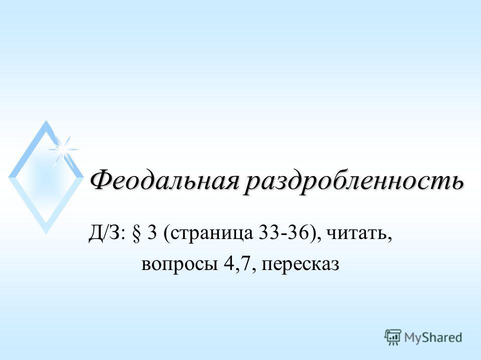 Феодальная раздробленность Д/З: § 3 (страница 33-36), читать, вопросы 4,7, пересказ