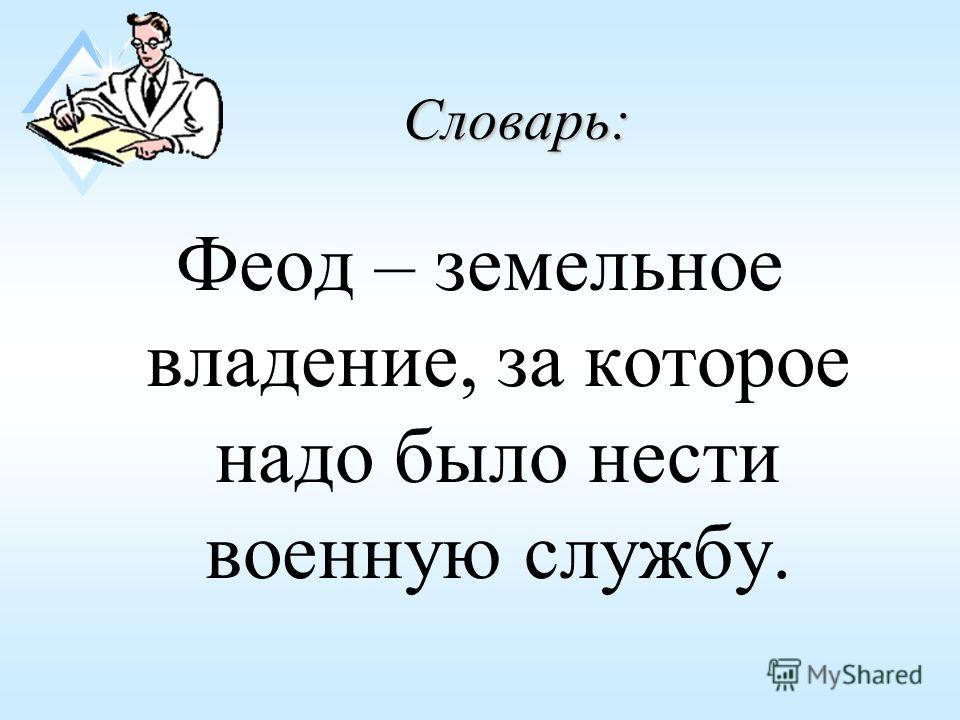 Словарь: Феод – земельное владение, за которое надо было нести военную службу.