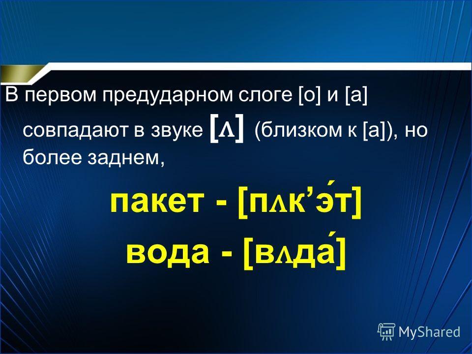 В первом предударном слоге [o] и [a] совпадают в звуке [ ʌ ] (близком к [а]), но более заднем, пакет - [п ʌ кэт] вода - [в ʌ да]