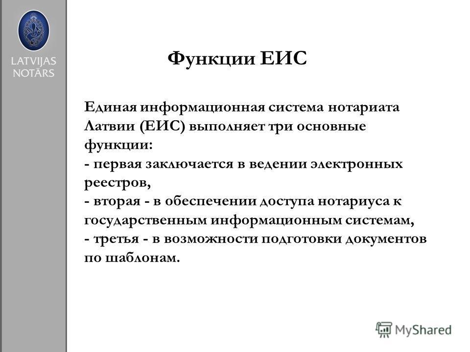 Единая информационная система нотариата Латвии (ЕИС) выполняет три основные функции: - первая заключается в ведении электронных реестров, - вторая - в обеспечении доступа нотариуса к государственным информационным системам, - третья - в возможности п