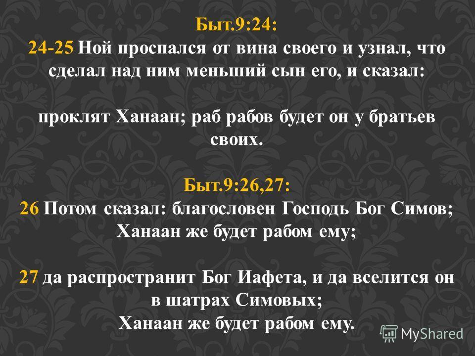 Быт.9:24: 24-25 Ной проспался от вина своего и узнал, что сделал над ним меньший сын его, и сказал: проклят Ханаан; раб рабов будет он у братьев своих. Быт.9:26,27: 26 Потом сказал: благословен Господь Бог Симов; Ханаан же будет рабом ему; 27 да расп