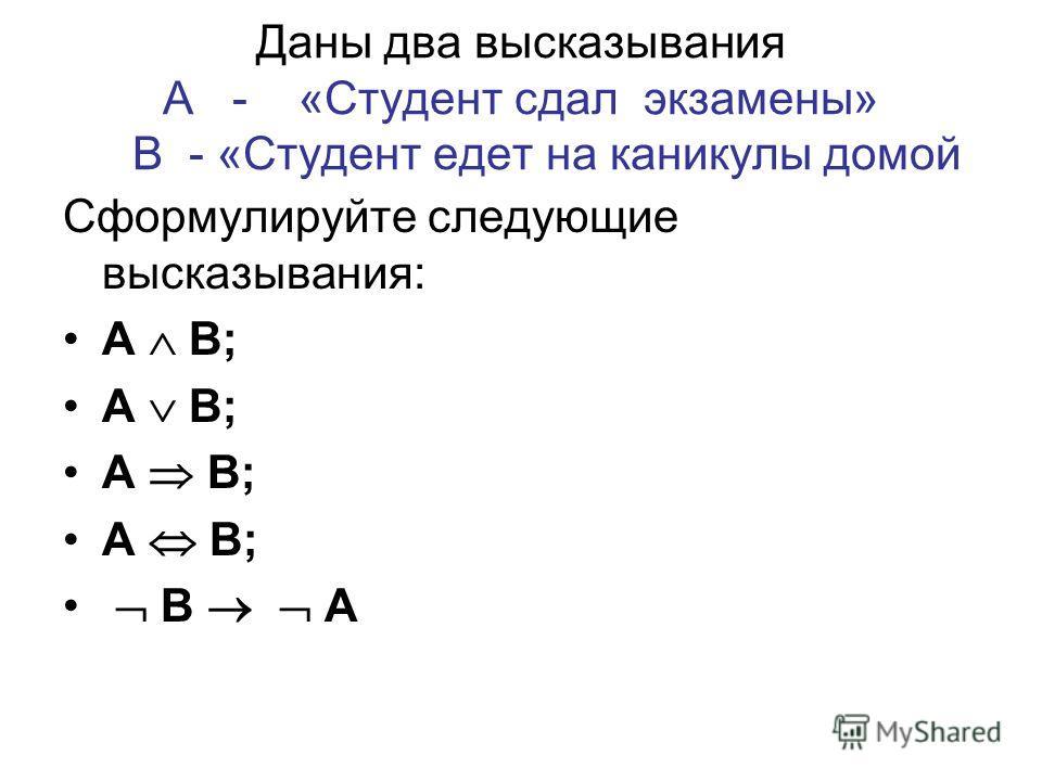 Даны два высказывания А - «Студент сдал экзамены» В - «Студент едет на каникулы домой Сформулируйте следующие высказывания: А В; В А