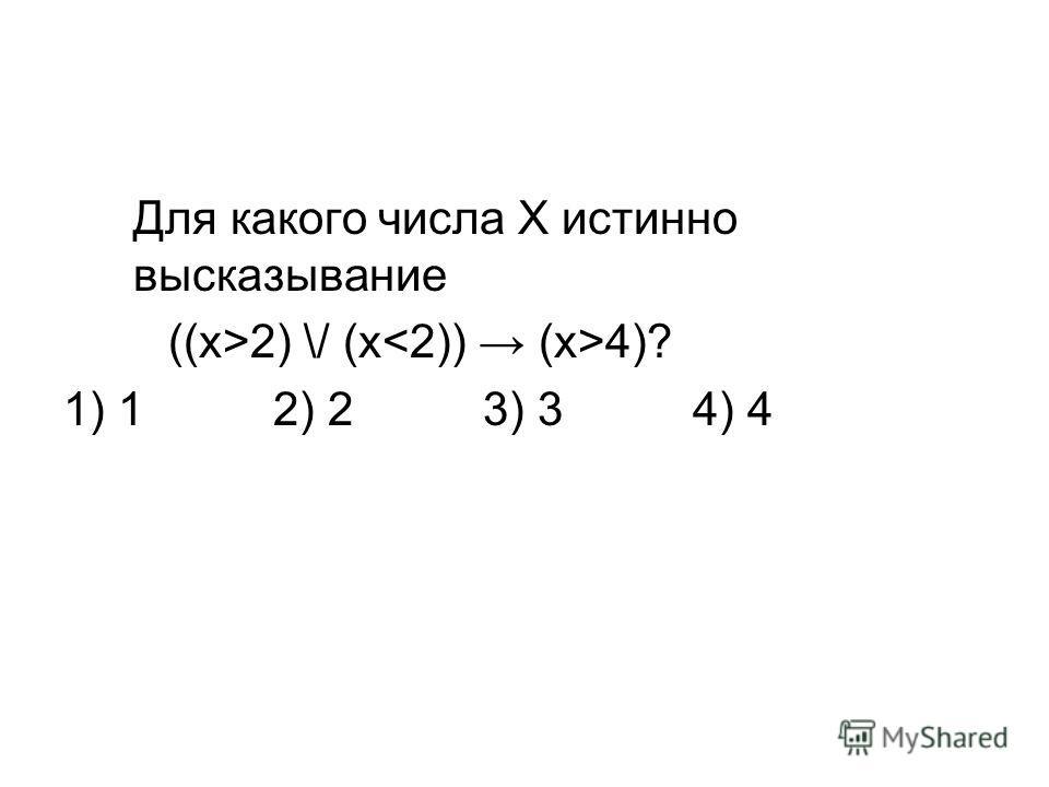 Для какого числа Х истинно высказывание ((x>2) \/ (x 4)? 1) 12) 23) 34) 4