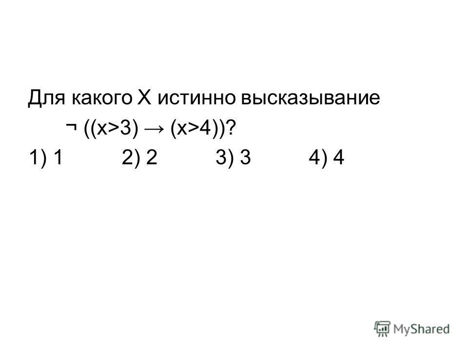 Для какого Х истинно высказывание ¬ ((x>3) (x>4))? 1) 12) 23) 34) 4