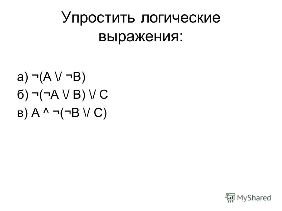 Упростить логические выражения: а) ¬(A \/ ¬B) б) ¬(¬А \/ B) \/ C в) A ^ ¬(¬B \/ C)