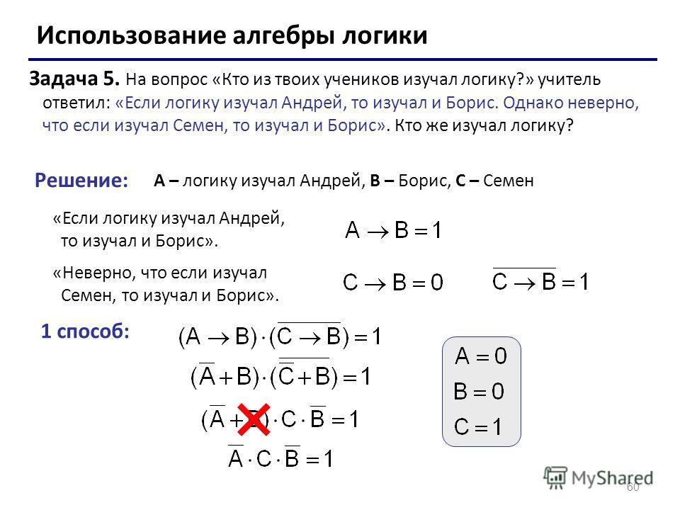 60 Использование алгебры логики Задача 5. На вопрос «Кто из твоих учеников изучал логику?» учитель ответил: «Если логику изучал Андрей, то изучал и Борис. Однако неверно, что если изучал Семен, то изучал и Борис». Кто же изучал логику? Решение: A – л