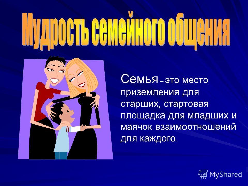 Семья – это место приземления для старших, стартовая площадка для младших и маячок взаимоотношений для каждого.