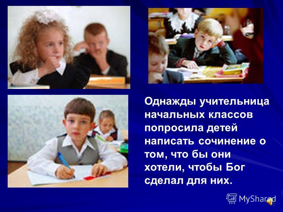 Однажды учительница начальных классов попросила детей написать сочинение о том, что бы они хотели, чтобы Бог сделал для них.