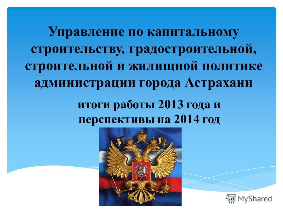 Управление по капитальному строительству, градостроительной, строительной и жилищной политике администрации города Астрахани итоги работы 2013 года и перспективы на 2014 год