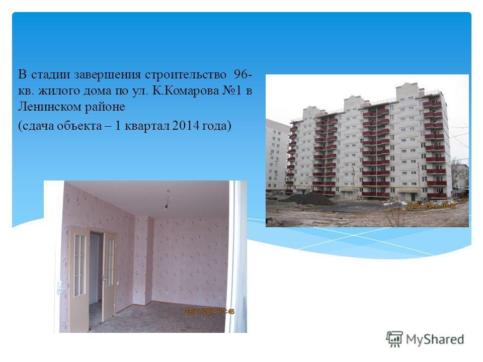 В стадии завершения строительство 96- кв. жилого дома по ул. К.Комарова 1 в Ленинском районе (сдача объекта – 1 квартал 2014 года)