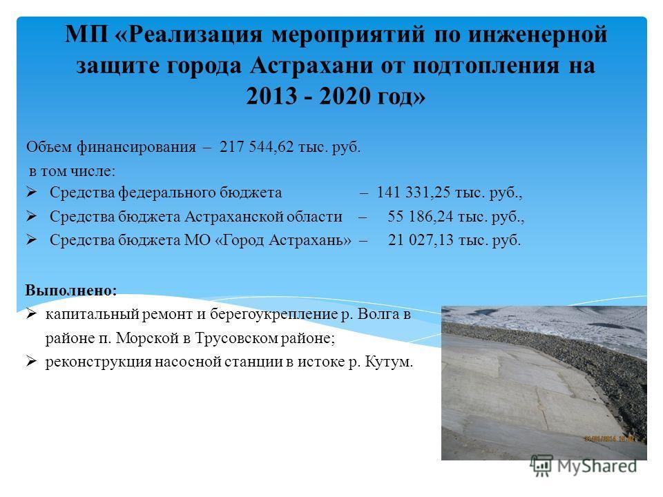 МП «Реализация мероприятий по инженерной защите города Астрахани от подтопления на 2013 - 2020 год» Объем финансирования – 217 544,62 тыс. руб. в том числе: Средства федерального бюджета – 141 331,25 тыс. руб., Средства бюджета Астраханской области –