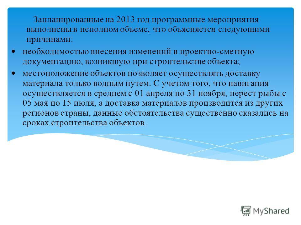 Запланированные на 2013 год программные мероприятия выполнены в неполном объеме, что объясняется следующими причинами: необходимостью внесения изменений в проектно-сметную документацию, возникшую при строительстве объекта; местоположение объектов поз