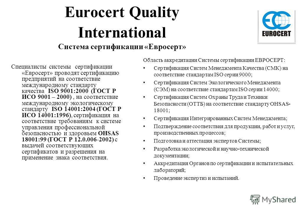 Eurocert Quality International Система сертификации «Евросерт» Специалисты системы сертификации «Евросерт» проводят сертификацию предприятий на соответствие международному стандарту качества ISO 9001:2000 (ГОСТ Р ИСО 9001 – 2000), на соответствие меж