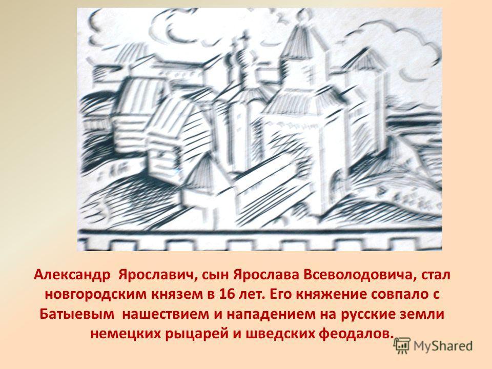 Александр Ярославич, сын Ярослава Всеволодовича, стал новгородским князем в 16 лет. Его княжение совпало с Батыевым нашествием и нападением на русские земли немецких рыцарей и шведских феодалов.