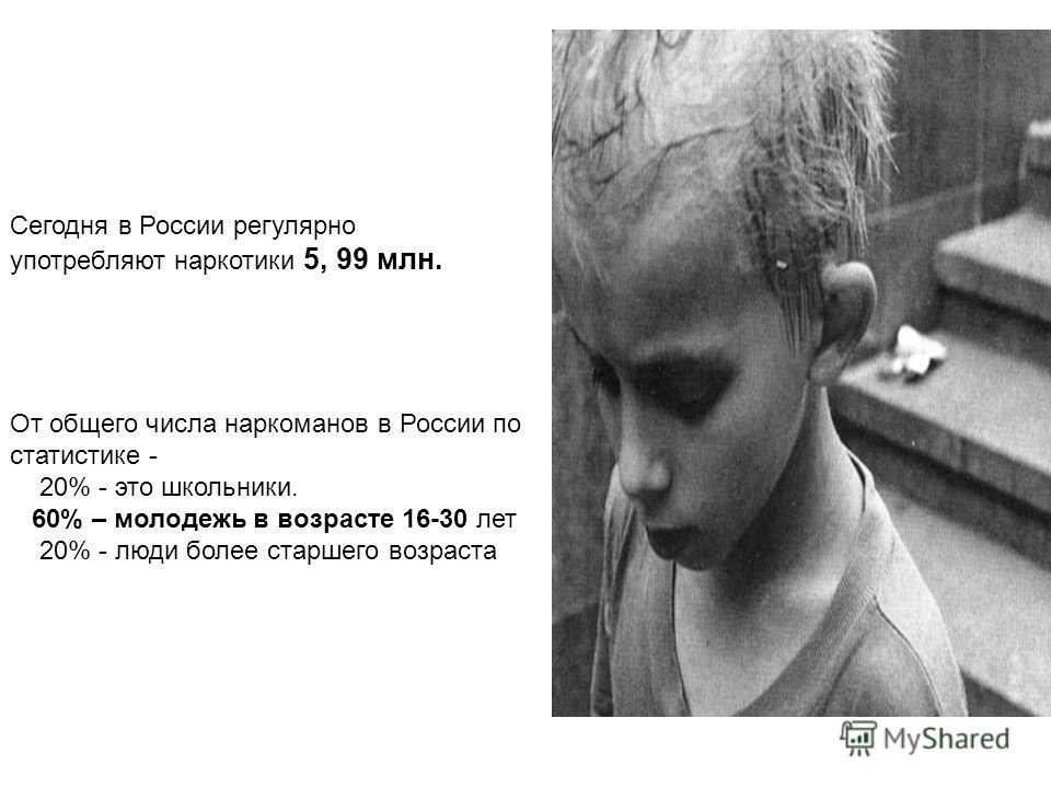 Сегодня в России регулярно употребляют наркотики 5, 99 млн. От общего числа наркоманов в России по статистике - 20% - это школьники. 60% – молодежь в возрасте 16-30 лет 20% - люди более старшего возраста