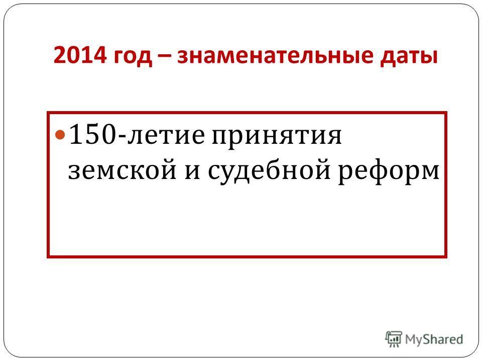 2014 год – знаменательные даты 150- летие принятия земской и судебной реформ