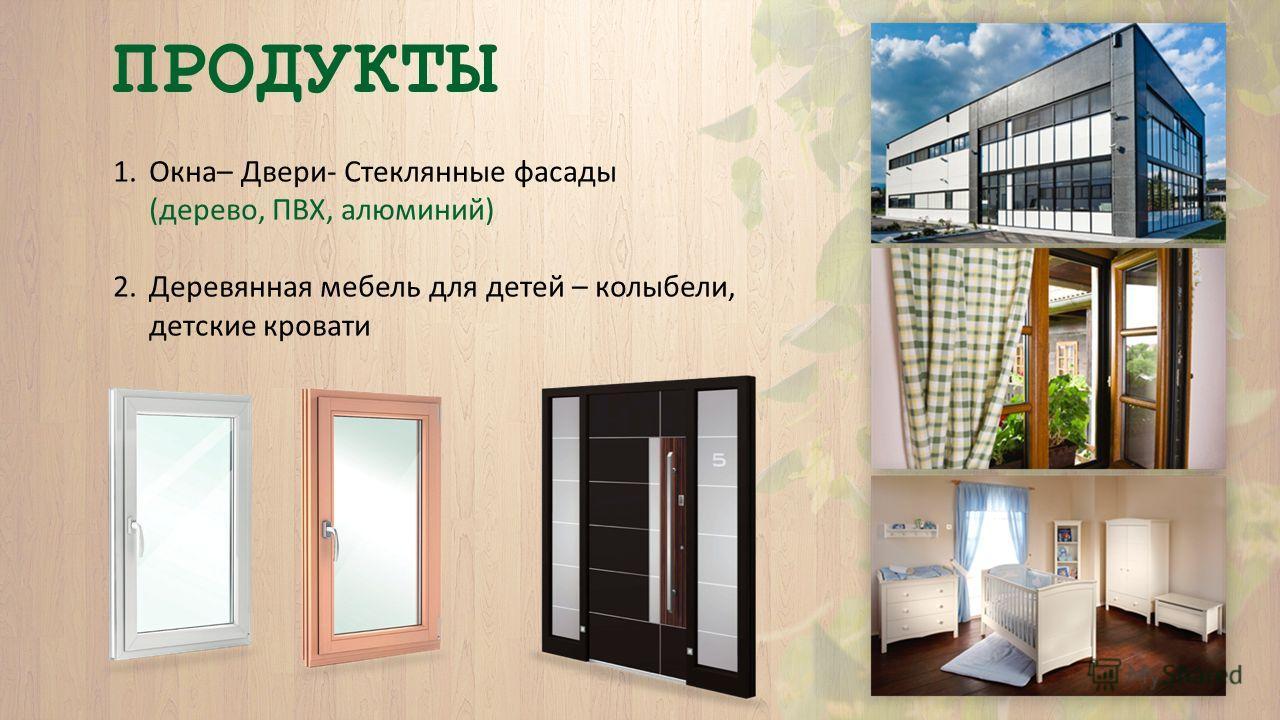 ПРОДУКТЫ 1.Окна– Двери- Стеклянные фасады (дерево, ПВХ, алюминий) 2. Деревянная мебель для детей – колыбели, детские кровати
