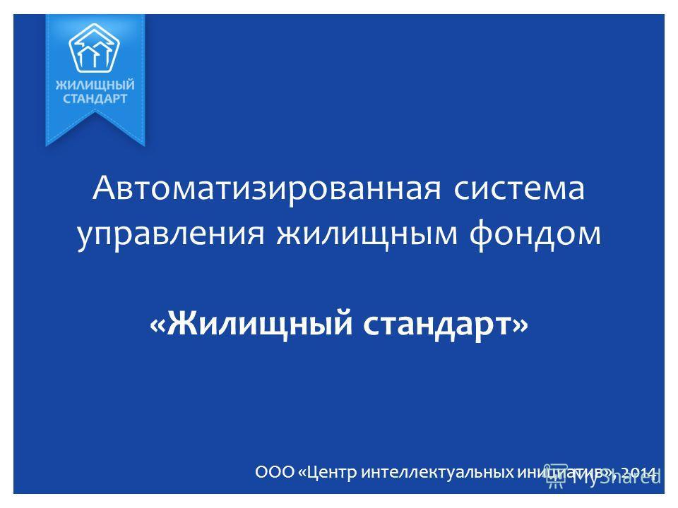 Автоматизированная система управления жилищным фондом «Жилищный стандарт» ООО «Центр интеллектуальных инициатив», 2014