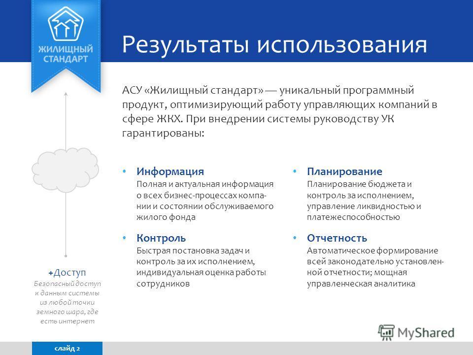АСУ «Жилищный стандарт» уникальный программный продукт, оптимизирующий работу управляющих компаний в сфере ЖКХ. При внедрении системы руководству УК гарантированы: Результаты использования слайд 2 Информация Полная и актуальная информация о всех бизн