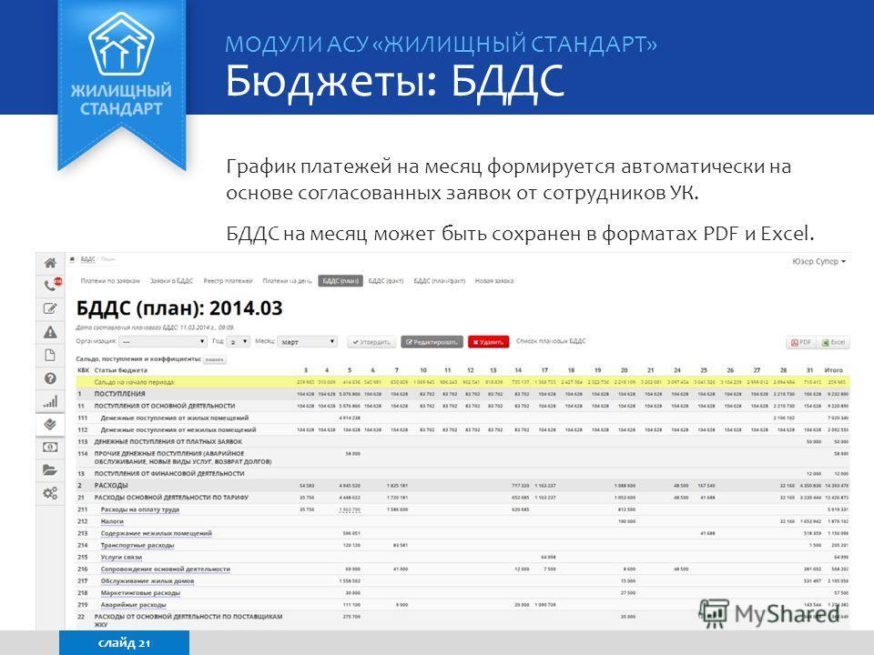 График платежей на месяц формируется автоматически на основе согласованных заявок от сотрудников УК. БДДС на месяц может быть сохранен в форматах PDF и Excel. МОДУЛИ АСУ «ЖИЛИЩНЫЙ СТАНДАРТ» Бюджеты: БДДС слайд 21