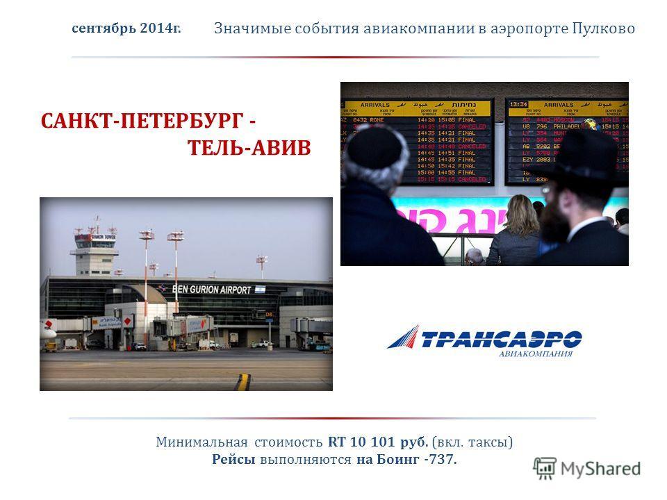 Значимые события авиакомпании в аэропорте Пулково САНКТ-ПЕТЕРБУРГ - ТЕЛЬ-АВИВ сентябрь 2014 г. Минимальная стоимость RT 10 101 руб. (вкл. таксы) Рейсы выполняются на Боинг -737.