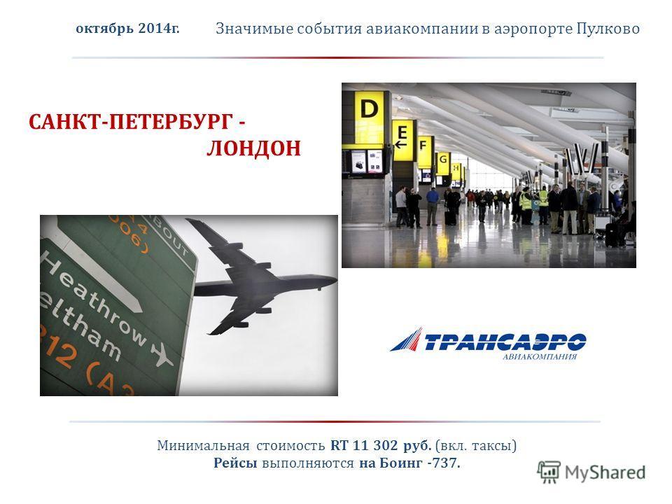 Значимые события авиакомпании в аэропорте Пулково САНКТ-ПЕТЕРБУРГ - ЛОНДОН октябрь 2014 г. Минимальная стоимость RT 11 302 руб. (вкл. таксы) Рейсы выполняются на Боинг -737.