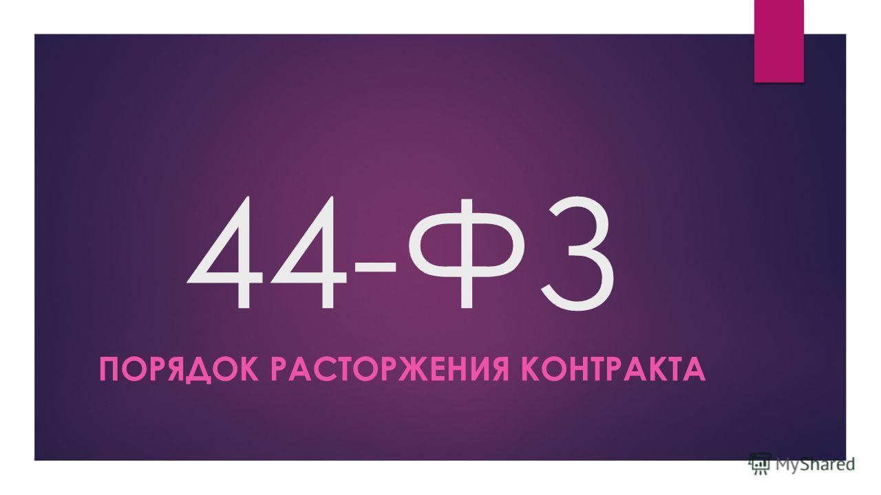 44-ФЗ ПОРЯДОК РАСТОРЖЕНИЯ КОНТРАКТА