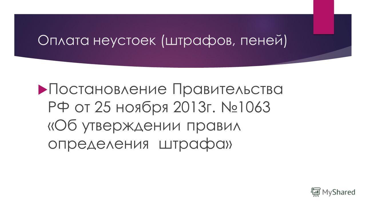 Оплата неустоек (штрафов, пеней) Постановление Правительства РФ от 25 ноября 2013 г. 1063 «Об утверждении правил определения штрафа»