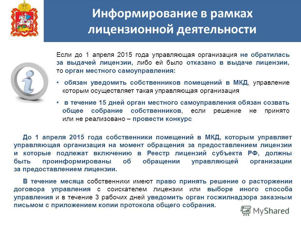 Если до 1 апреля 2015 года управляющая организация не обратилась за выдачей лицензии, либо ей было отказано в выдаче лицензии, то орган местного самоуправления: обязан уведомить собственников помещений в МКД, управление которым осуществляет такая упр